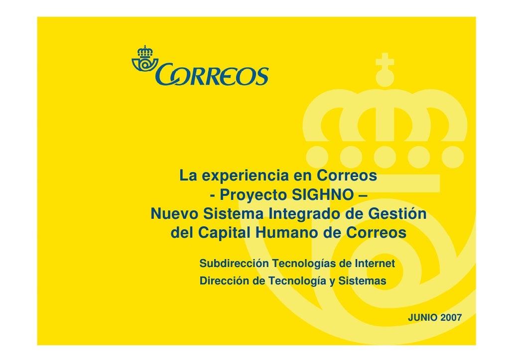 La experiencia en Correos        - Proyecto SIGHNO – Nuevo Sistema Integrado de Gestión   del Capital Humano de Correos   ...