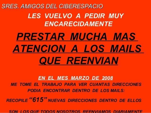 SRES. AMIGOS DEL CIBERESPACIO  LES VUELVO A PEDIR MUY ENCARECIDAMENTE  PRESTAR MUCHA MAS ATENCION A LOS MAILS QUE REENVIAN...