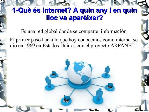 1-Què és internet? A quin any i en quin1-Què és internet? A quin any i en quin lloc va aparèixer?lloc va aparèixer? Es una...