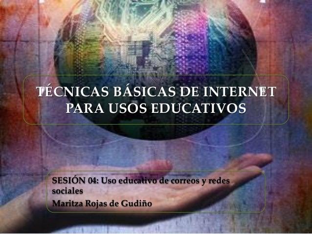 TÉCNICAS BÁSICAS DE INTERNET PARA USOS EDUCATIVOS SESIÓN 04: Uso educativo de correos y redes sociales Maritza Rojas de Gu...