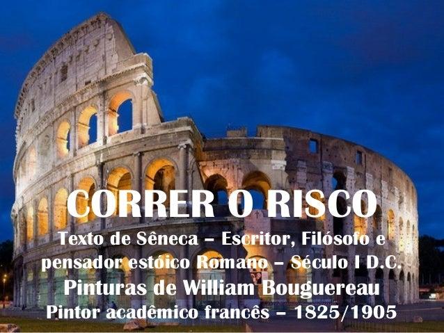 CORRER O RISCO Texto de Sêneca – Escritor, Filósofo e pensador estóico Romano – Século I D.C. Pinturas de William Bouguere...