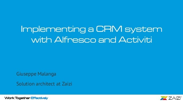 Work Together Effectively Implementing a CRM system with Alfresco and Activiti Giuseppe Malanga Solution architect at Zaizi