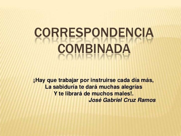 CORRESPONDENCIA   COMBINADA¡Hay que trabajar por instruirse cada día más,    La sabiduría te dará muchas alegrías       Y ...