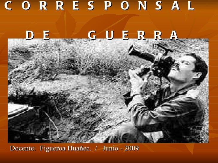 C O R R E S P O N S A L  D E  G U E R R A <ul><li>Docente:  Figueroa Huañec.  /  Junio - 2009 </li></ul>