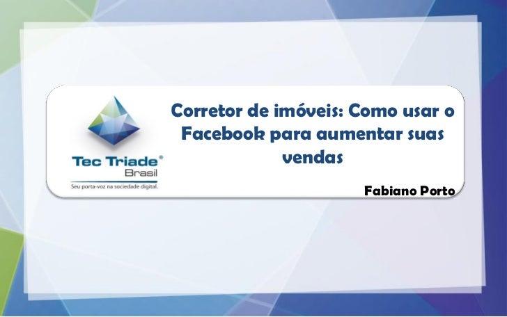 Corretor de imóveis: Como usar o Facebook para aumentar suas             vendas                     Fabiano Porto