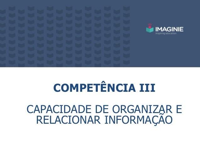 COMPETÊNCIA III CAPACIDADE DE ORGANIZAR E RELACIONAR INFORMAÇÃO