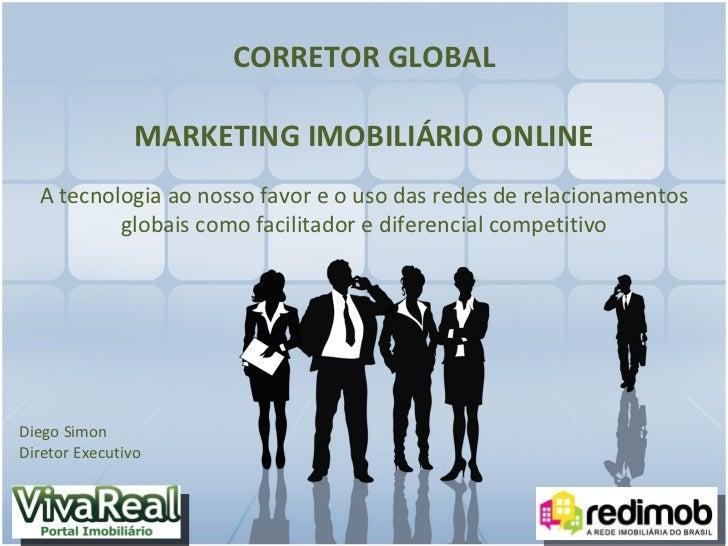 CORRETOR GLOBAL MARKETING IMOBILIÁRIO ONLINE A tecnologia ao nosso favor e o uso das redes de relacionamentos globais como...