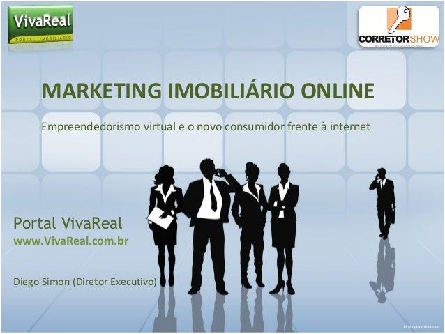 MARKETING IMOBILIÁRIO ONLINE Empreendedorismo virtual e o novo consumidor frente à internet Portal VivaReal www.VivaReal.c...