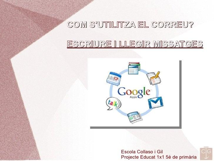 COM S'UTILITZA EL CORREU?  ESCRIURE I LLEGIR MISSATGES               Escola Collaso i Gil           Projecte Educat 1x1 5è...