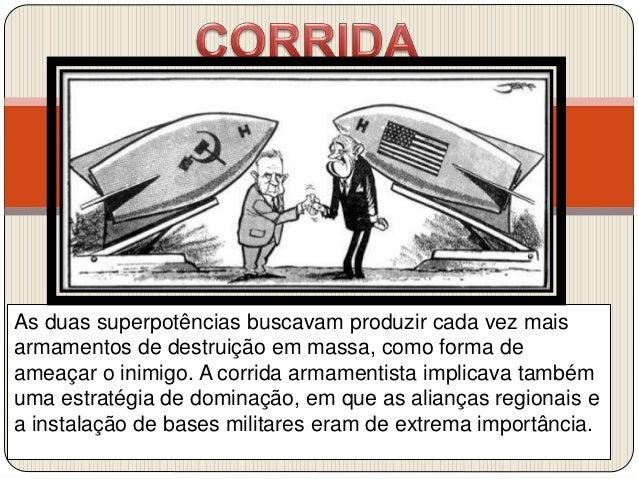 As duas superpotências buscavam produzir cada vez mais armamentos de destruição em massa, como forma de ameaçar o inimigo....