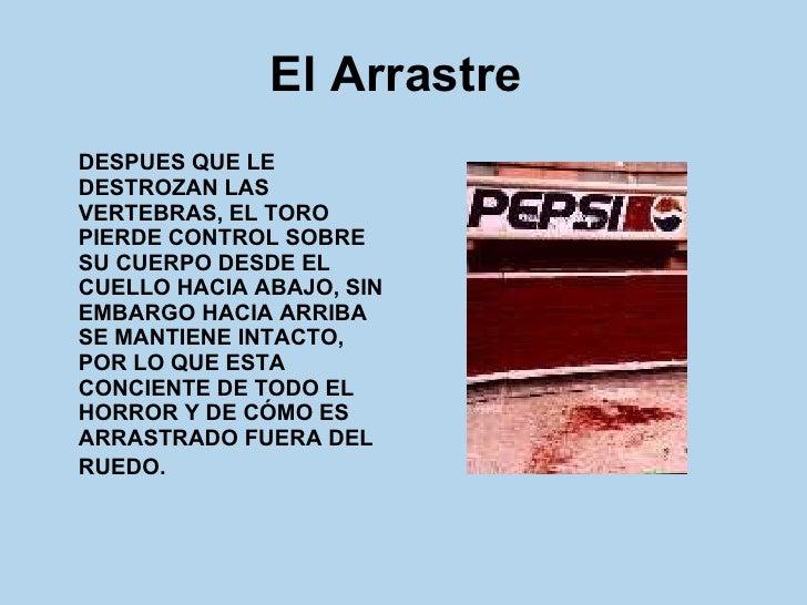 El Arrastre   <ul><li>DESPUES QUE LE DESTROZAN LAS VERTEBRAS, EL TORO PIERDE CONTROL SOBRE SU CUERPO DESDE EL CUELLO HACIA...