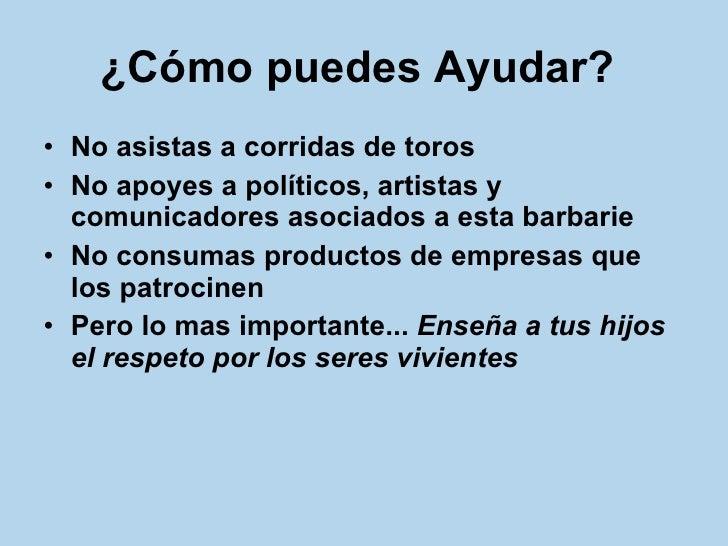 ¿Cómo puedes Ayudar?   <ul><li>No asistas a corridas de toros </li></ul><ul><li>No apoyes a políticos, artistas y comunica...