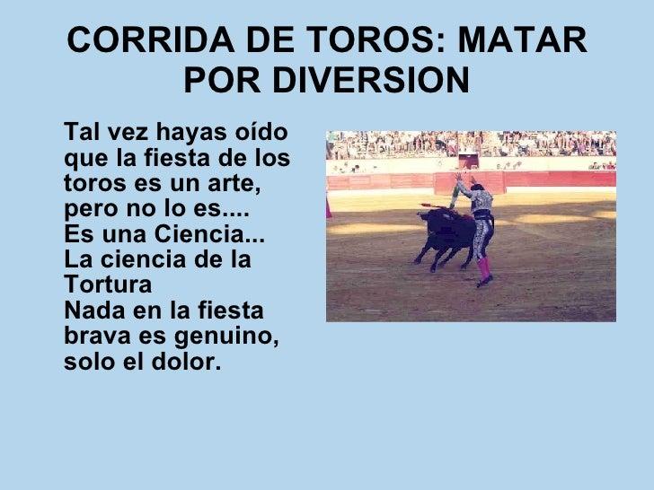 CORRIDA DE TOROS: MATAR POR DIVERSION <ul><li>Tal vez hayas oído que la fiesta de los toros es un arte, pero no lo es.... ...