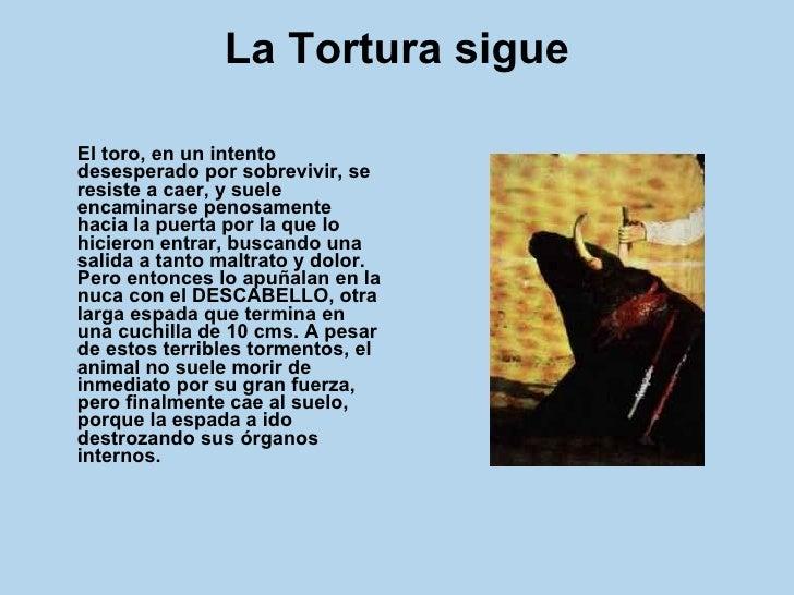 La Tortura sigue <ul><li>El toro, en un intento desesperado por sobrevivir, se resiste a caer, y suele encaminarse penosam...