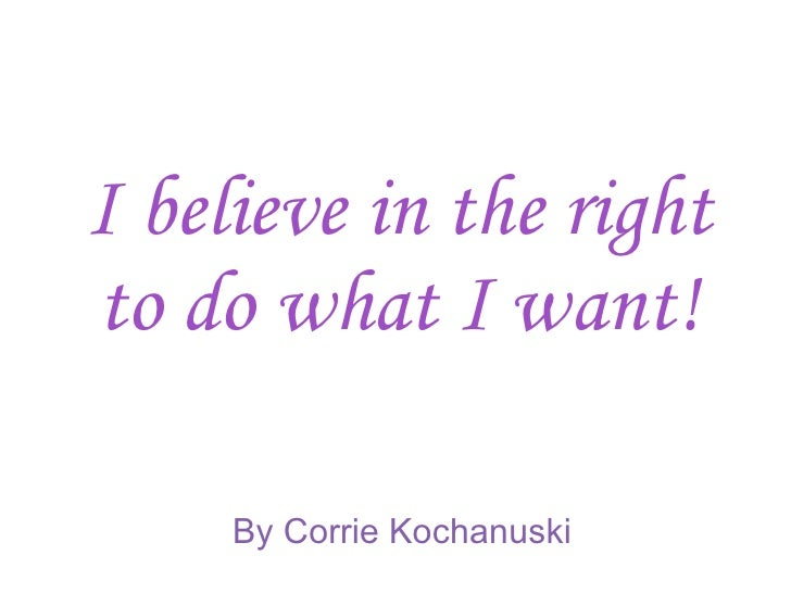 I believe in the right to do what I want! By Corrie Kochanuski
