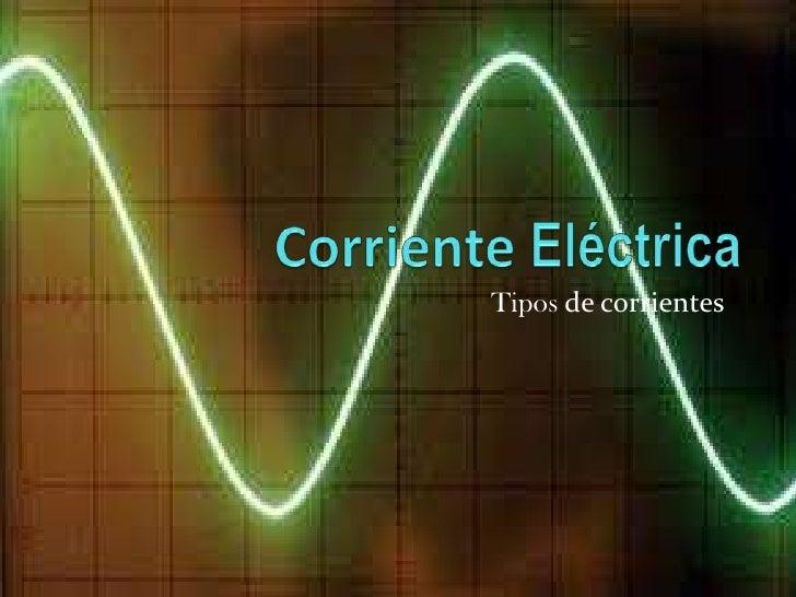 Corriente Eléctrica<br />Tipos de corrientes<br />