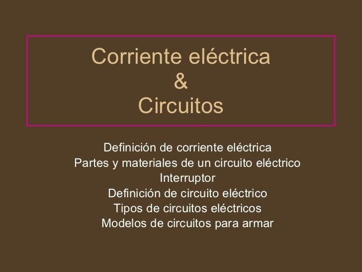 Corriente eléctrica & Circuitos Definición de corriente eléctrica Partes y materiales de un circuito eléctrico Interruptor...