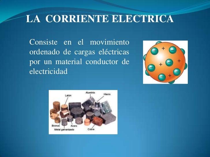 LA  CORRIENTE ELECTRICA<br />Consiste en el movimiento  ordenado de cargas eléctricas por un material conductor de electri...