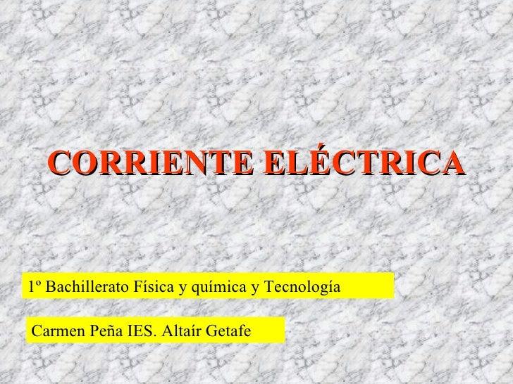 CORRIENTE ELÉCTRICA 1º Bachillerato Física y química y Tecnología Carmen Peña IES. Altaír Getafe