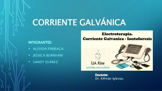 CORRIENTE GALVÁNICA INTEGRANTES: • ALISSON PÁRRAGA • JESSICA BURNHAM • SANDY SUÁREZ Docente: Dr. Alfredo Iglesias
