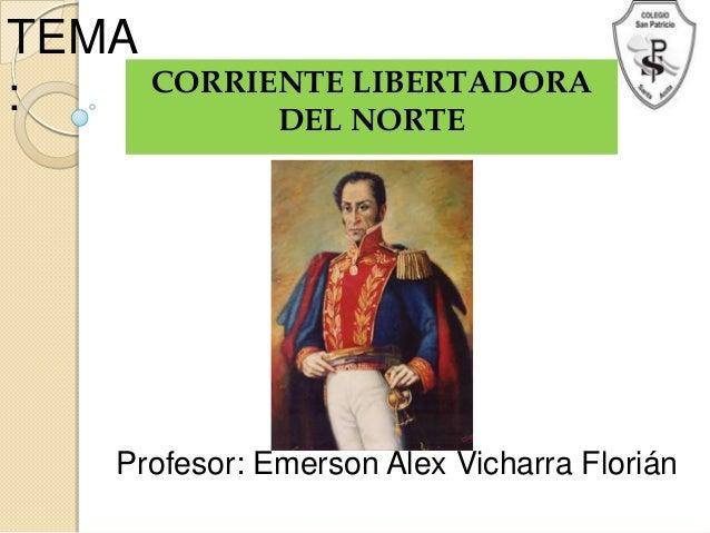 TEMA: CORRIENTE LIBERTADORADEL NORTEProfesor: Emerson Alex Vicharra Florián