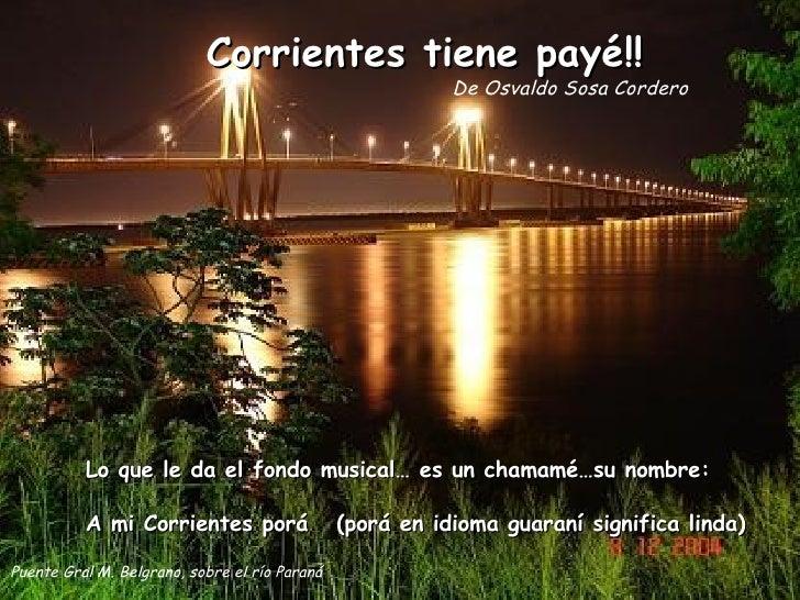 Corrientes tiene payé!! De Osvaldo Sosa Cordero Lo que le da el fondo musical… es un chamamé…su nombre: A mi Corrientes po...
