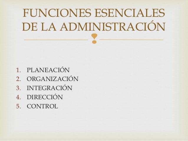 FUNCIONES ESENCIALES     DE LA ADMINISTRACIÓN                    1.   PLANEACIÓN2.   ORGANIZACIÓN3.   INTEGRACIÓN4.   DIR...