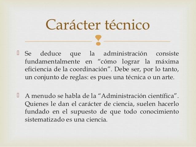 """Carácter técnico                  Se deduce que la administración consiste  fundamentalmente en """"cómo lograr la máxima  ..."""