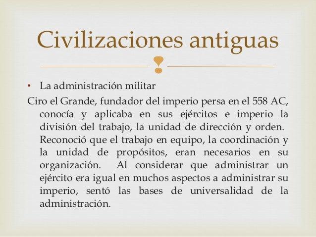 Civilizaciones antiguas            • La administración militarCiro el Grande, fundador del imperio persa en el 558 AC,  c...