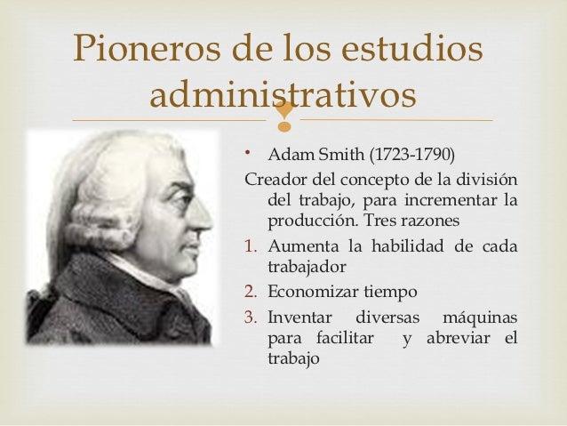 Pioneros de los estudios    administrativos                       • Adam Smith (1723-1790)          Creador del concepto ...