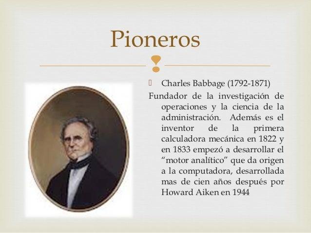 Pioneros       Charles Babbage (1792-1871)   Fundador de la investigación de     operaciones y la ciencia de la     admi...