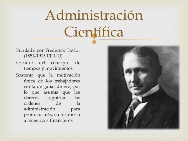 Administración               Científica                   Fundada por Frederick Taylor   (1856-1915 EE.UU)Creador del con...