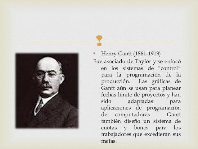 """•  Henry Gantt (1861-1919)Fue asociado de Taylor y se enfocó   en los sistemas de """"control""""   para la programación de la ..."""