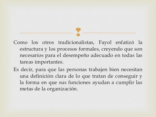 Como los otros tradicionalistas, Fayol enfatizó la  estructura y los procesos formales, creyendo que son  necesarios para...