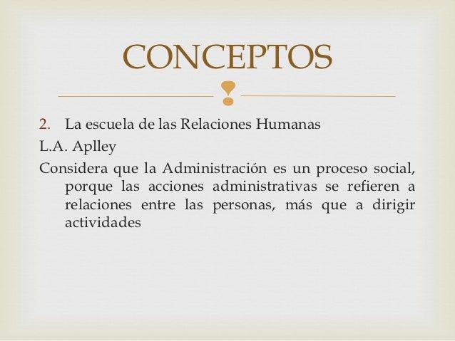 CONCEPTOS               2. La escuela de las Relaciones HumanasL.A. AplleyConsidera que la Administración es un proceso s...
