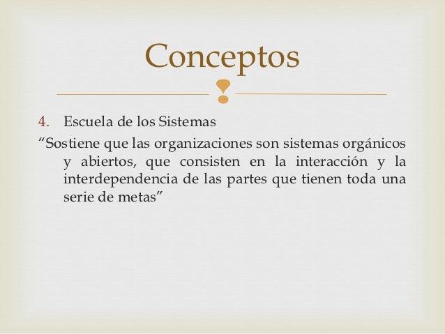 """Conceptos                   4. Escuela de los Sistemas""""Sostiene que las organizaciones son sistemas orgánicos   y abierto..."""
