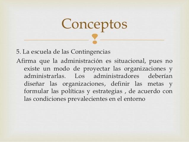 Conceptos                    5. La escuela de las ContingenciasAfirma que la administración es situacional, pues no   exi...