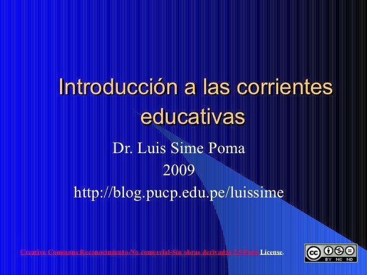 Introducción a las corrientes educativas  Dr. Luis Sime Poma 2009 http://blog.pucp.edu.pe/luissime Creative   Commons  Rec...