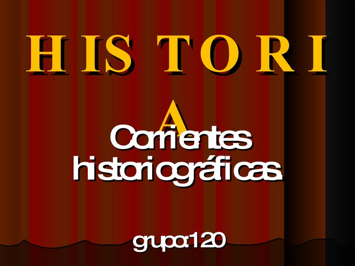 HISTORIA Corrientes historiográficas. grupo:120