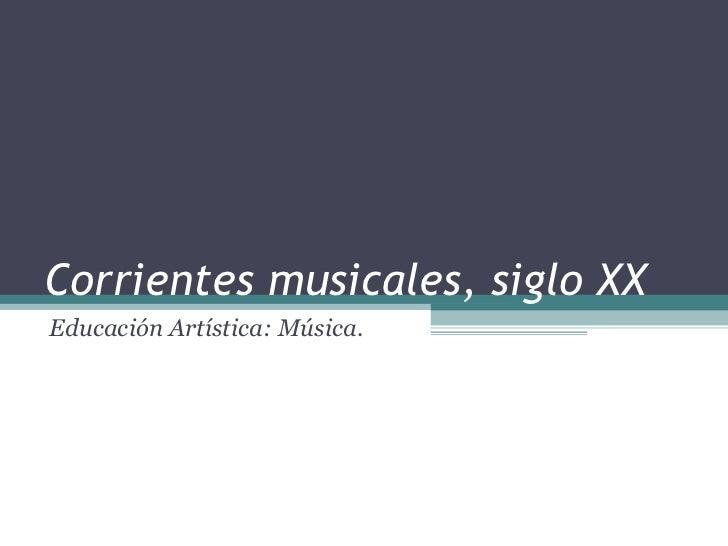 Corrientes musicales, siglo XX Educación Artística: Música.