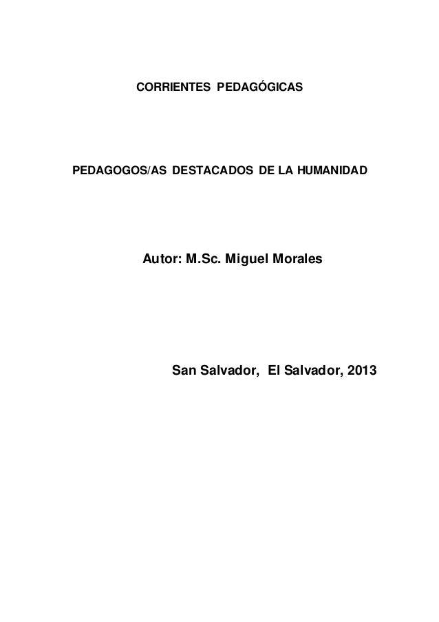 CORRIENTES PEDAGÓGICAS PEDAGOGOS/AS DESTACADOS DE LA HUMANIDAD Autor: M.Sc. Miguel Morales San Salvador, El Salvador, 2013