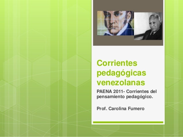 Corrientes pedagógicas venezolanas PAENA 2011- Corrientes del pensamiento pedagógico. Prof. Carolina Fumero