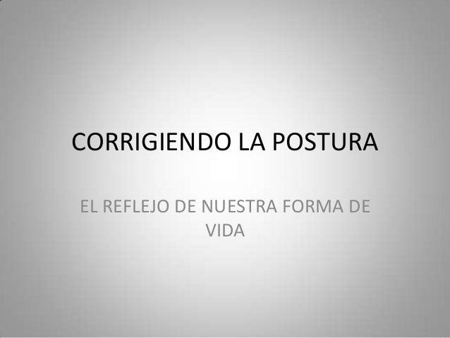 CORRIGIENDO LA POSTURAEL REFLEJO DE NUESTRA FORMA DE              VIDA