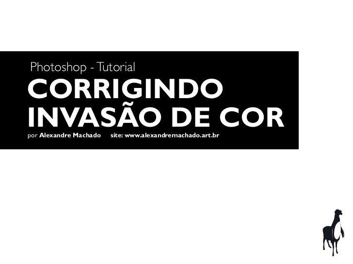Photoshop - TutorialCORRIGINDOINVASÃO DE CORpor Alexandre Machado   site: www.alexandremachado.art.br