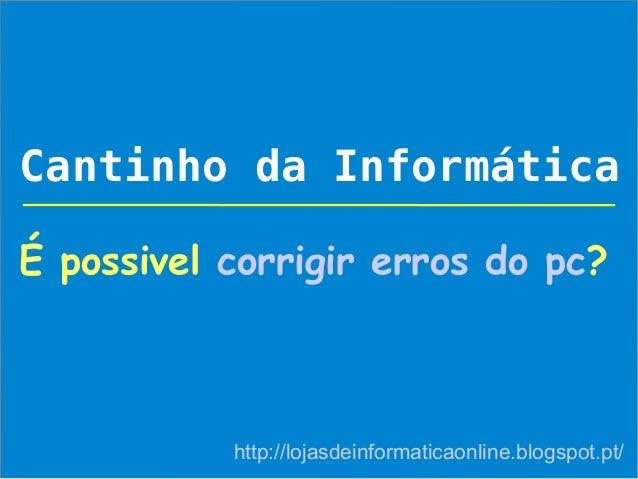 Cantinho da InformáticaÉ possivel corrigir erros do pc?           http://lojasdeinformaticaonline.blogspot.pt/