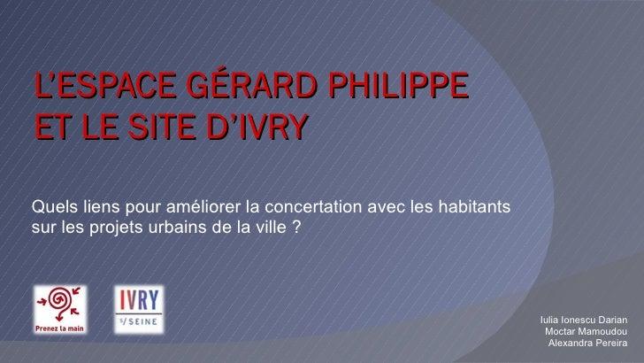 L'ESPACE GÉRARD PHILIPPE ET LE SITE D'IVRY  Quels liens pour améliorer la concertation avec les habitants sur les projets ...