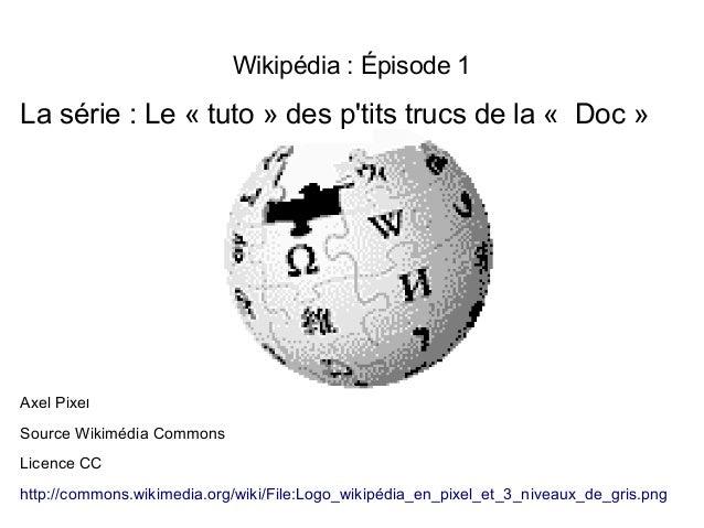 Wikipédia: Épisode 1 La série: Le «tuto» des p'tits trucs de la« Doc» Axel Pixel Source Wikimédia Commons Licence C...