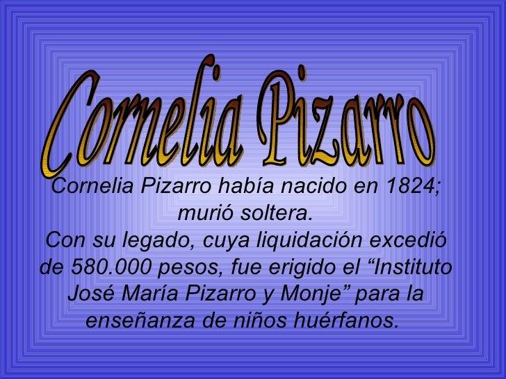 Cornelia Pizarro había nacido en 1824; murió soltera. Con su legado, cuya liquidación excedió de 580.000 pesos, fue erigid...