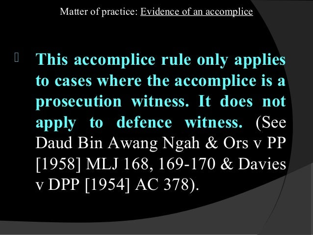 accomplice evidence Accomplice: accomplice, in law, a person who becomes equally guilty in the   the accessory must perform an act of assistance, and evidence of intention to.