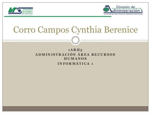 Corro Campos Cynthia Berenice 1ARH5 ADMINISTRACIÓN ÁREA RECURSOS HUMANOS INFORMÁTICA 1
